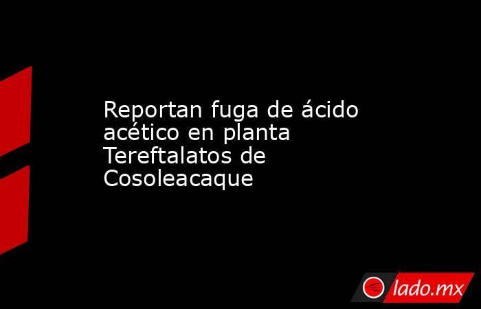 Reportan fuga de ácido acético en planta Tereftalatos de Cosoleacaque. Noticias en tiempo real