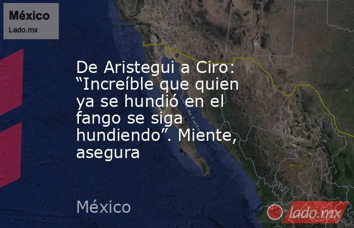 """De Aristegui a Ciro: """"Increíble que quien ya se hundió en el fango se siga hundiendo"""". Miente, asegura. Noticias en tiempo real"""