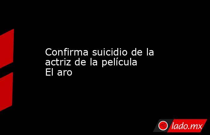 Confirma suicidio de la actriz de la película El aro. Noticias en tiempo real
