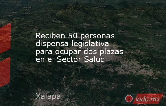 Reciben 50 personas dispensa legislativa para ocupar dos plazas en el Sector Salud. Noticias en tiempo real
