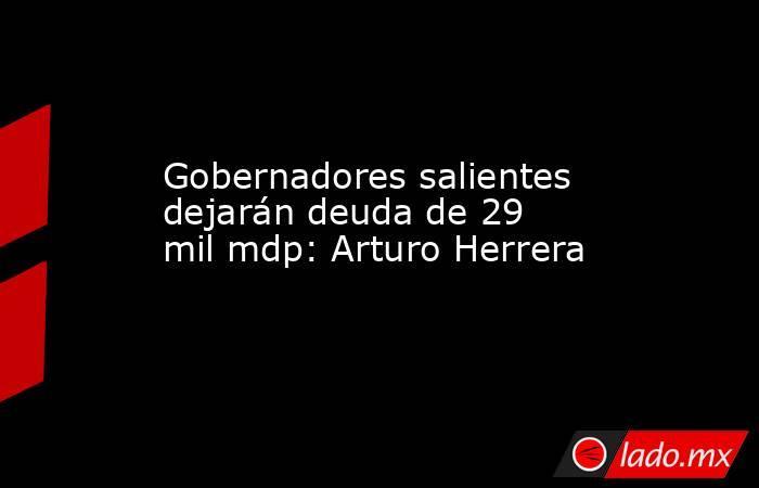 Gobernadores salientes dejarán deuda de 29 mil mdp: Arturo Herrera. Noticias en tiempo real