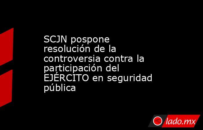 SCJN pospone resolución de la controversia contra la participación del EJÉRCITO en seguridad pública. Noticias en tiempo real