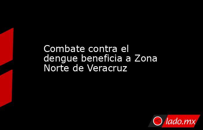 Combate contra el dengue beneficia a Zona Norte de Veracruz. Noticias en tiempo real
