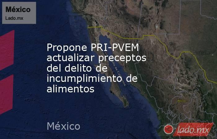 Propone PRI-PVEM actualizar preceptos del delito de incumplimiento de alimentos. Noticias en tiempo real