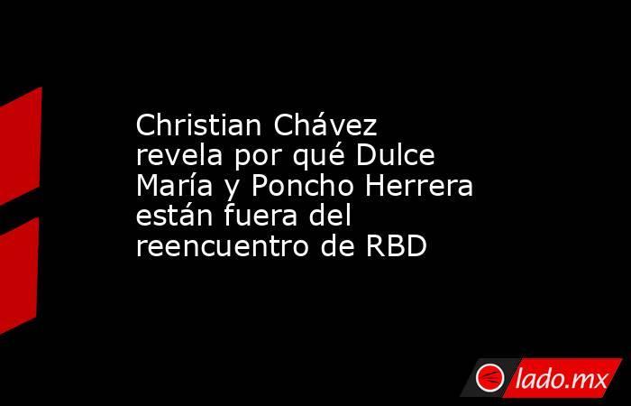 Christian Chávez revela por qué Dulce María y Poncho Herrera están fuera del reencuentro de RBD. Noticias en tiempo real