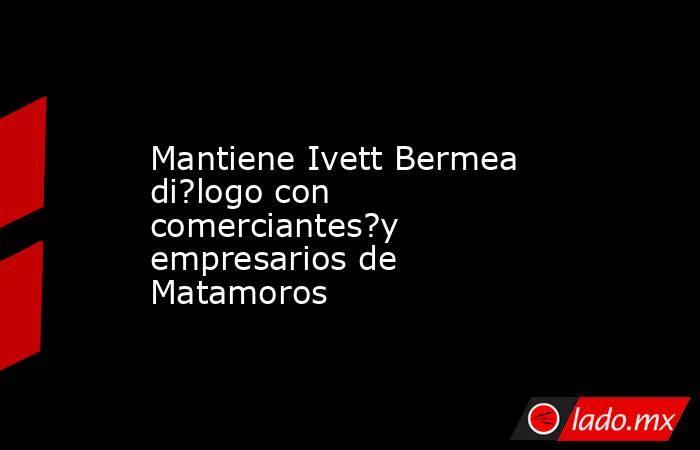 Mantiene Ivett Bermea di?logo con comerciantes?y empresarios de Matamoros. Noticias en tiempo real