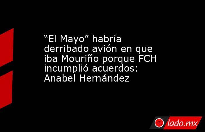 """""""El Mayo"""" habría derribado avión en que iba Mouriño porque FCH incumplió acuerdos: Anabel Hernández. Noticias en tiempo real"""