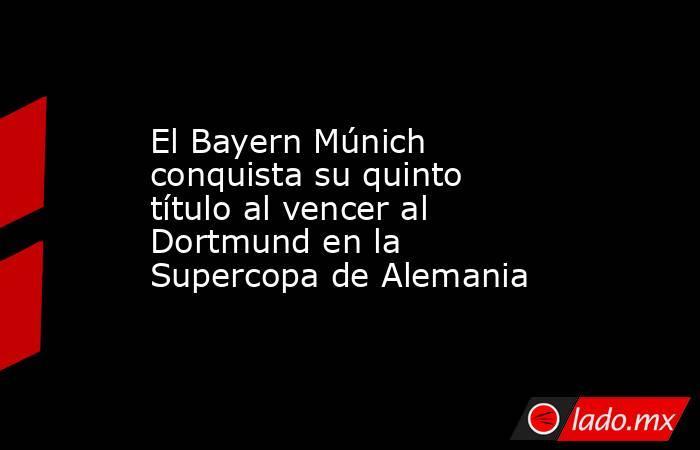 El Bayern Múnich conquista su quinto título al vencer al Dortmund en la Supercopa de Alemania. Noticias en tiempo real