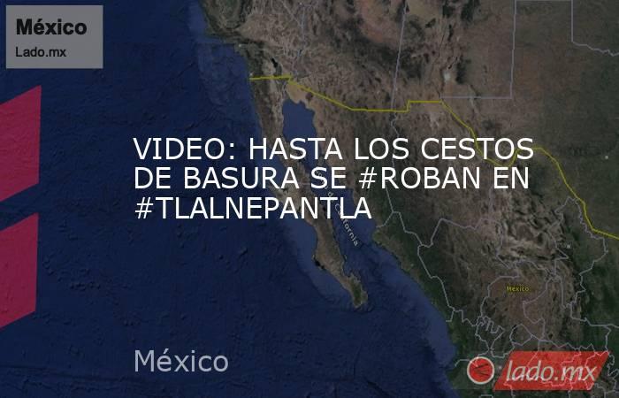 VIDEO: HASTA LOS CESTOS DE BASURA SE #ROBAN EN #TLALNEPANTLA. Noticias en tiempo real