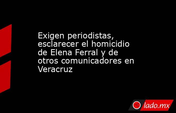 Exigen periodistas, esclarecer el homicidio de Elena Ferral y de otros comunicadores en Veracruz. Noticias en tiempo real