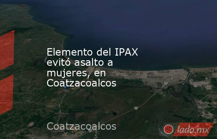 Elemento del IPAX evitó asalto a mujeres, en Coatzacoalcos. Noticias en tiempo real
