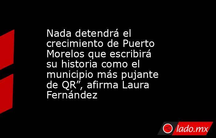 """Nada detendrá el crecimiento de Puerto Morelos que escribirá su historia como el municipio más pujante de QR"""", afirma Laura Fernández. Noticias en tiempo real"""