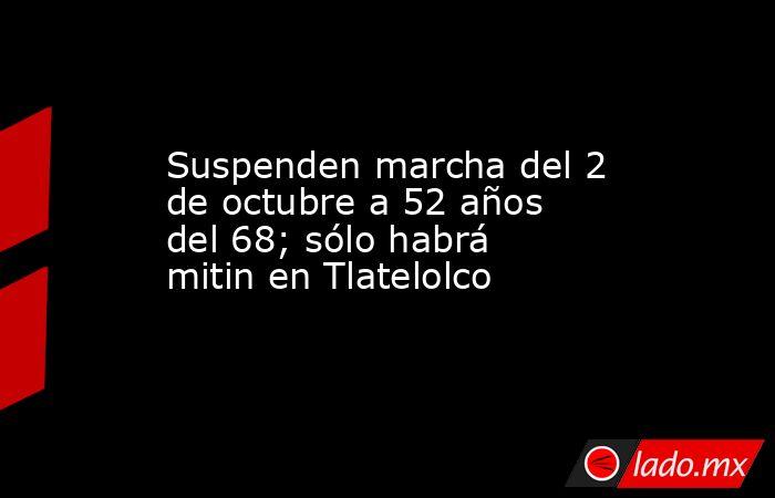 Suspenden marcha del 2 de octubre a 52 años del 68; sólo habrá mitin en Tlatelolco. Noticias en tiempo real