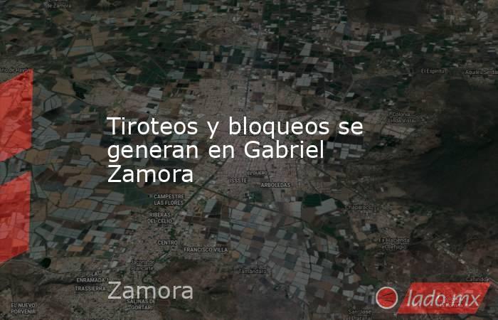 Tiroteos y bloqueos se generan en Gabriel Zamora. Noticias en tiempo real