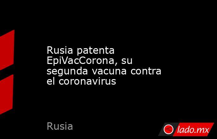 Rusia patenta EpiVacCorona, su segunda vacuna contra el coronavirus. Noticias en tiempo real