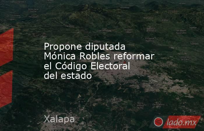 Propone diputada Mónica Robles reformar el Código Electoral del estado. Noticias en tiempo real