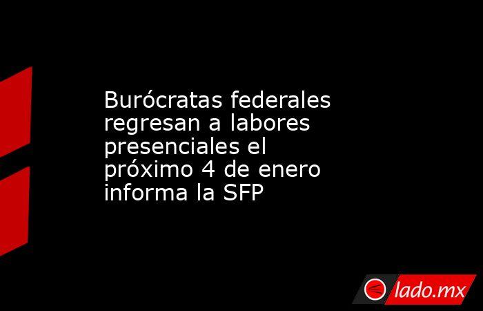 Burócratas federales regresan a labores presenciales el próximo 4 de enero informa la SFP. Noticias en tiempo real