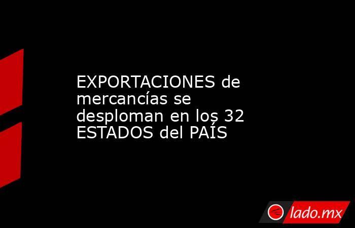 EXPORTACIONES de mercancías se desploman en los 32 ESTADOS del PAÍS. Noticias en tiempo real