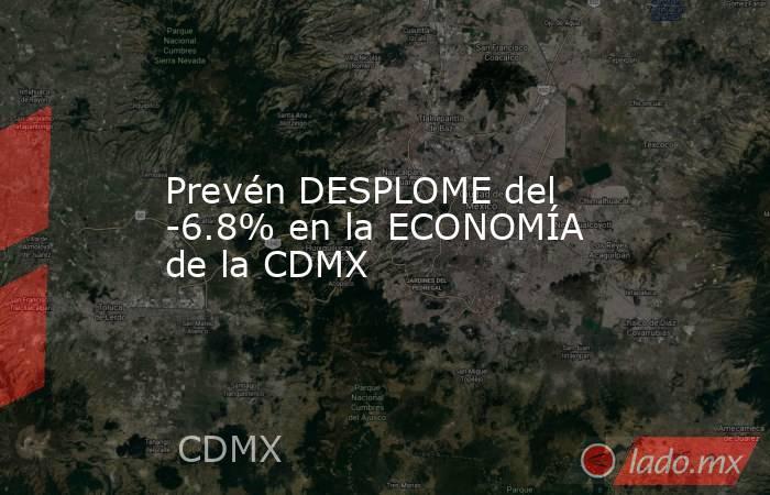 Prevén DESPLOME del -6.8% en la ECONOMÍA de la CDMX. Noticias en tiempo real