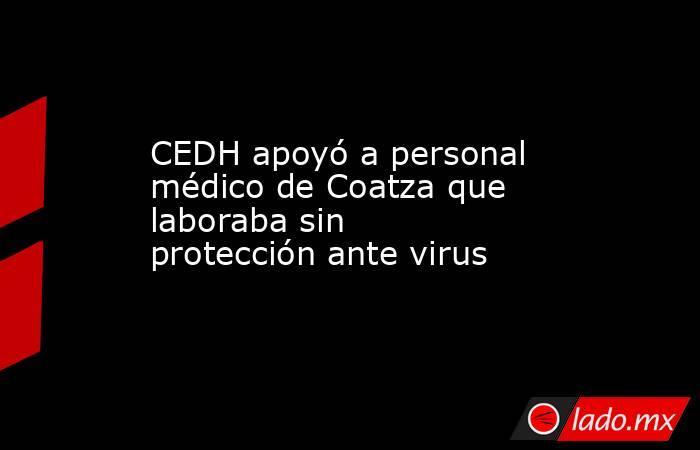 CEDH apoyó a personal médico de Coatza que laboraba sin protección ante virus. Noticias en tiempo real