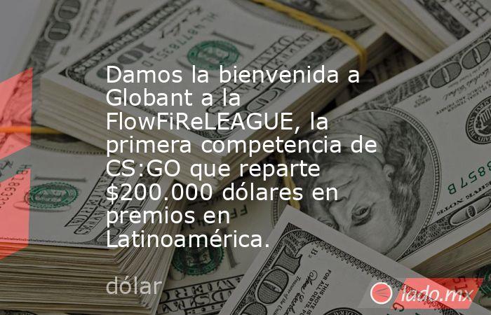 Damos la bienvenida a Globant a la FlowFiReLEAGUE, la primera competencia de CS:GO que reparte $200.000 dólares en premios en Latinoamérica.. Noticias en tiempo real