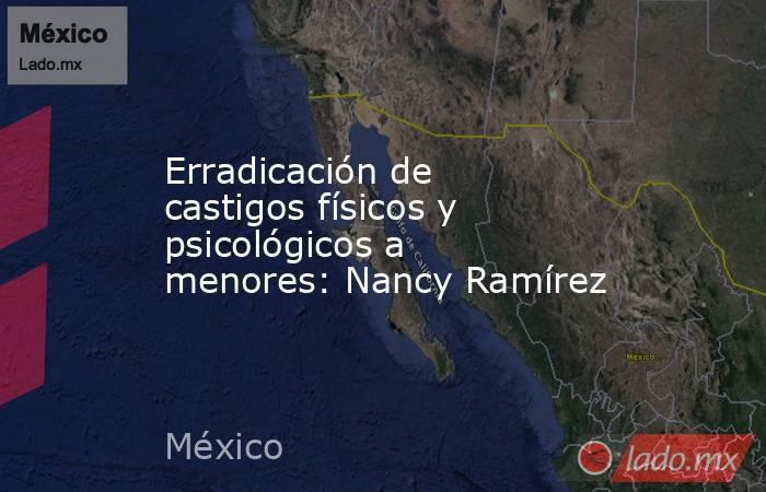 Erradicación de castigos físicos y psicológicos a menores: Nancy Ramírez. Noticias en tiempo real