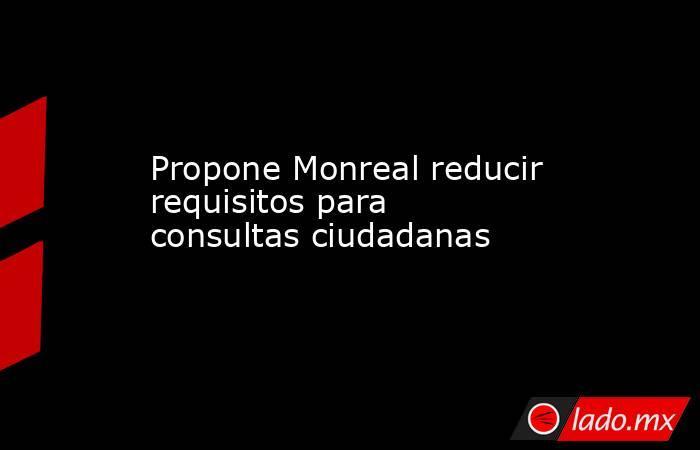Propone Monreal reducir requisitos para consultas ciudadanas. Noticias en tiempo real