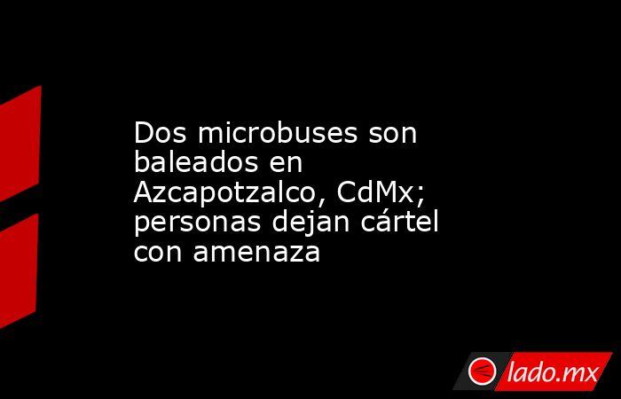 Dos microbuses son baleados en Azcapotzalco, CdMx; personas dejan cártel con amenaza. Noticias en tiempo real