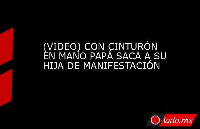 (VIDEO) CON CINTURÓN EN MANO PAPÁ SACA A SU HIJA DE MANIFESTACIÓN. Noticias en tiempo real