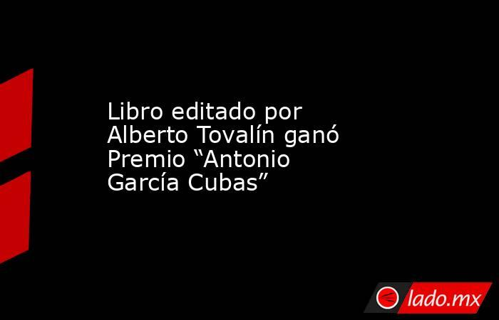 """Libro editado por Alberto Tovalín ganó Premio """"Antonio García Cubas"""". Noticias en tiempo real"""
