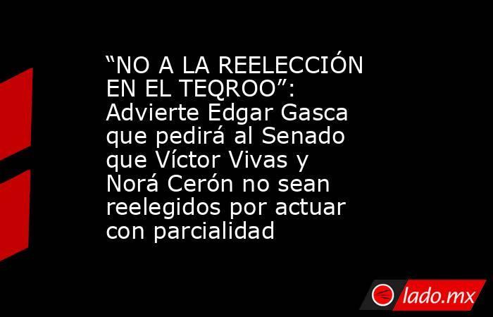 """""""NO A LA REELECCIÓN EN EL TEQROO"""": Advierte Edgar Gasca que pedirá al Senado que Víctor Vivas y Norá Cerón no sean reelegidos por actuar con parcialidad. Noticias en tiempo real"""