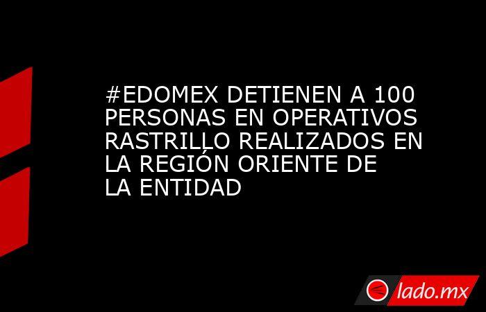 #EDOMEX DETIENEN A 100 PERSONAS EN OPERATIVOS RASTRILLO REALIZADOS EN LA REGIÓN ORIENTE DE LA ENTIDAD. Noticias en tiempo real