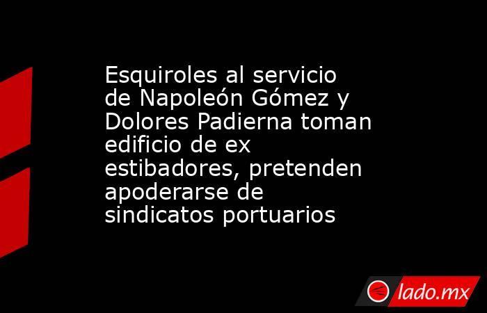 Esquiroles al servicio de Napoleón Gómez y Dolores Padierna toman edificio de ex estibadores, pretenden apoderarse de sindicatos portuarios. Noticias en tiempo real
