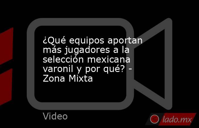 ¿Qué equipos aportan más jugadores a la selección mexicana varonil y por qué? - Zona Mixta. Noticias en tiempo real