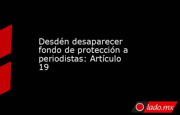 Desdén desaparecer fondo de protección a periodistas: Artículo 19. Noticias en tiempo real