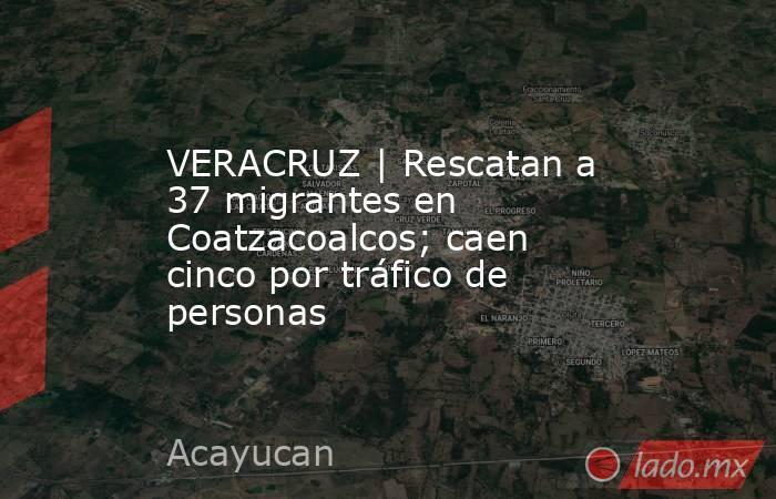 VERACRUZ | Rescatan a 37 migrantes en Coatzacoalcos; caen cinco por tráfico de personas. Noticias en tiempo real