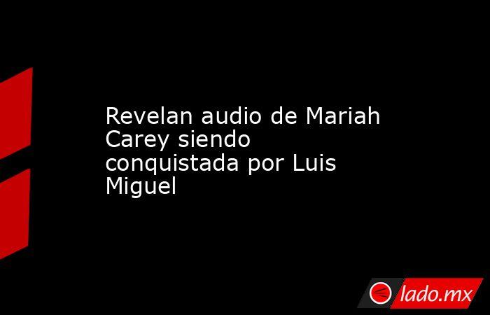 Revelan audio de Mariah Carey siendo conquistada por Luis Miguel. Noticias en tiempo real