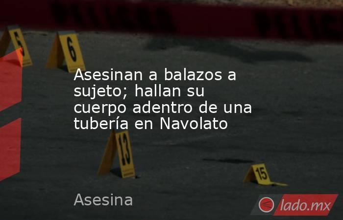 Asesinan a balazos a sujeto; hallan su cuerpo adentro de una tubería en Navolato. Noticias en tiempo real