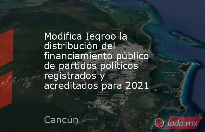 Modifica Ieqroo la distribución del financiamiento público de partidos políticos registrados y acreditados para 2021. Noticias en tiempo real
