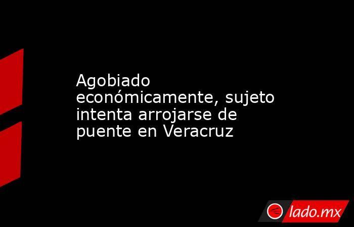 Agobiado económicamente, sujeto intenta arrojarse de puente en Veracruz. Noticias en tiempo real