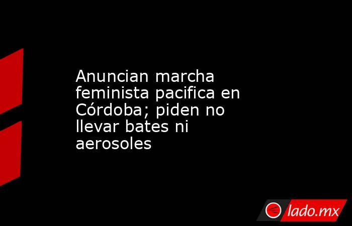 Anuncian marcha feminista pacifica en Córdoba; piden no llevar bates ni aerosoles. Noticias en tiempo real