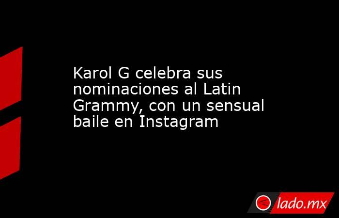 Karol G celebra sus nominaciones al Latin Grammy, con un sensual baile en Instagram. Noticias en tiempo real