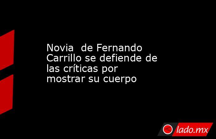 Novia  de Fernando Carrillo se defiende de las críticas por mostrar su cuerpo. Noticias en tiempo real
