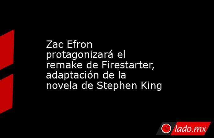 Zac Efron protagonizará el remake de Firestarter, adaptación de la novela de Stephen King. Noticias en tiempo real