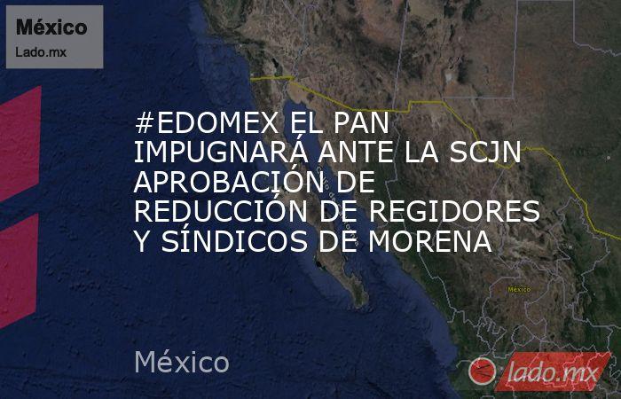 #EDOMEX EL PAN IMPUGNARÁ ANTE LA SCJN APROBACIÓN DE REDUCCIÓN DE REGIDORES Y SÍNDICOS DE MORENA. Noticias en tiempo real