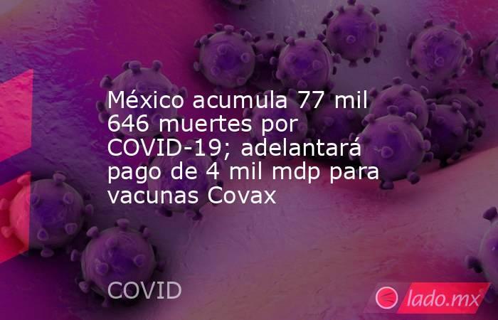 México acumula 77 mil 646 muertes por COVID-19; adelantará pago de 4 mil mdp para vacunas Covax. Noticias en tiempo real