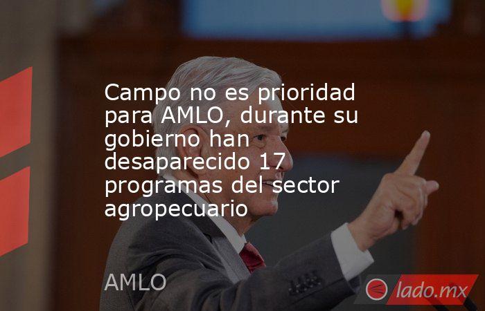 Campo no es prioridad para AMLO, durante su gobierno han desaparecido 17 programas del sector agropecuario. Noticias en tiempo real