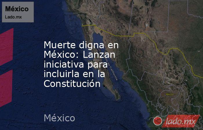 Muerte digna en México: Lanzan iniciativa para incluirla en la Constitución. Noticias en tiempo real