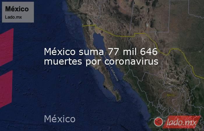 México suma 77 mil 646 muertes por coronavirus. Noticias en tiempo real
