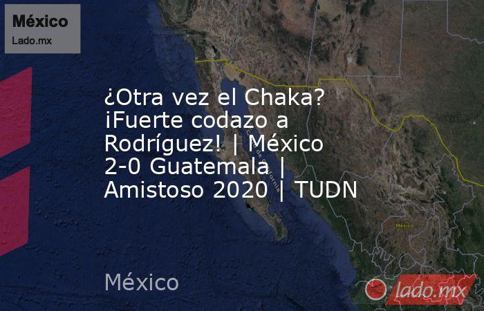 ¿Otra vez el Chaka? ¡Fuerte codazo a Rodríguez! | México 2-0 Guatemala | Amistoso 2020 | TUDN. Noticias en tiempo real